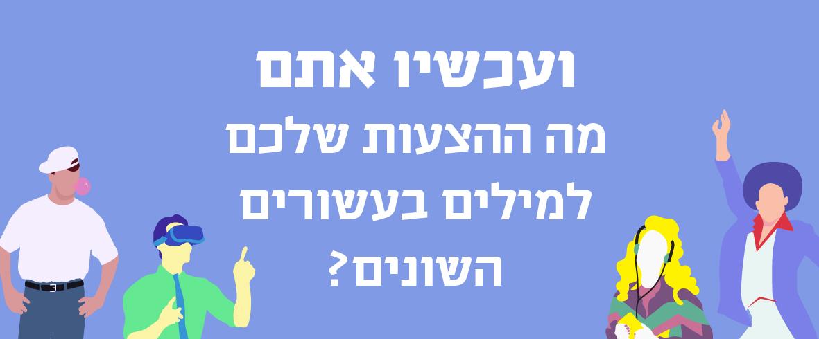 """איור רקדן דיסקו, בחורה עם אוזניות, גבר עם משקפי מציאות מדומה וילד עם מסטיק על רקע סגול וכיתוב """"ועכשיו אתם - מה המילים שמאפיינות את ישראל בעשורים השונים?"""""""