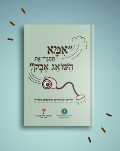 """אמא תסגרי את השואג אבק, ספר של האקדמיה ללשון העברית ושל """"ילדים הם התסריטאים הטובים בעולם"""""""