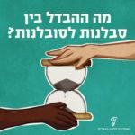 איור של יד לבנה ויד שחורה אוחזת בשעון חול והכיתוב: מה ההבדל בין סבלנות לסובלנות?